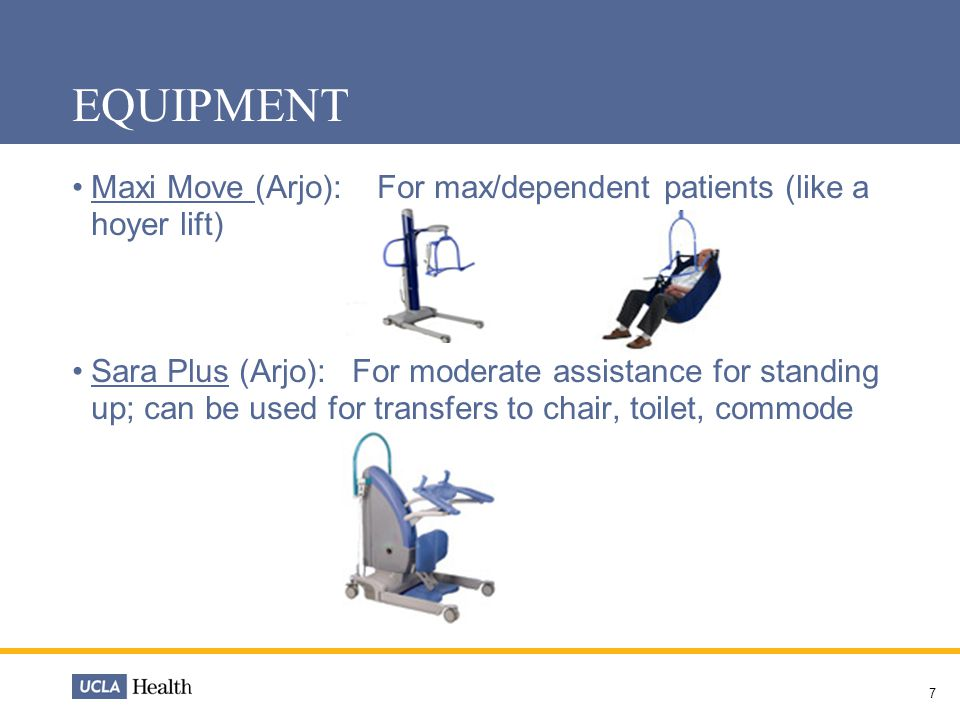 7 EQUIPMENT Maxi Move (Arjo): For max/dependent patients (like a hoyer lift) Sara Plus (Arjo): For moderate assistance for standing up; can be used for transfers to chair, toilet, commode