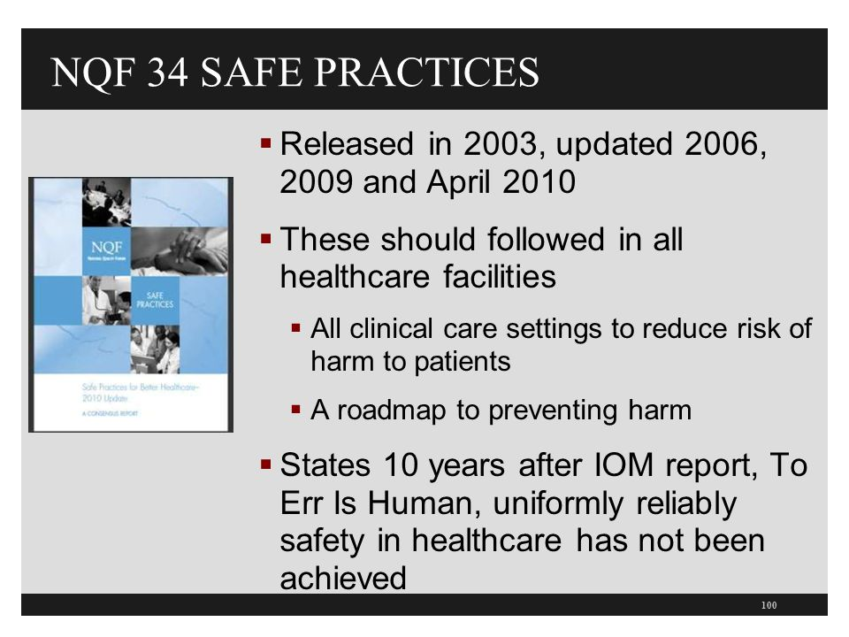 NQF 34 SAFE PRACTICES  Released in 2003, updated 2006, 2009 and April 2010  These should followed in all healthcare facilities  All clinical care settings to reduce risk of harm to patients  A roadmap to preventing harm  States 10 years after IOM report, To Err Is Human, uniformly reliably safety in healthcare has not been achieved 100