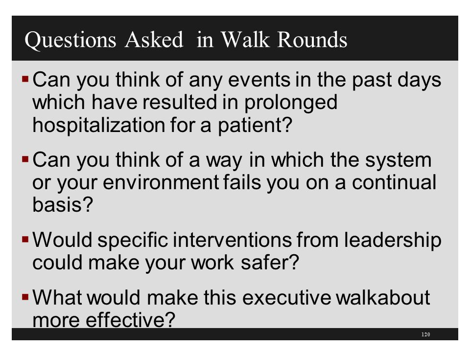 Questions Asked in Walk Rounds  Can you think of any events in the past days which have resulted in prolonged hospitalization for a patient?  Can yo