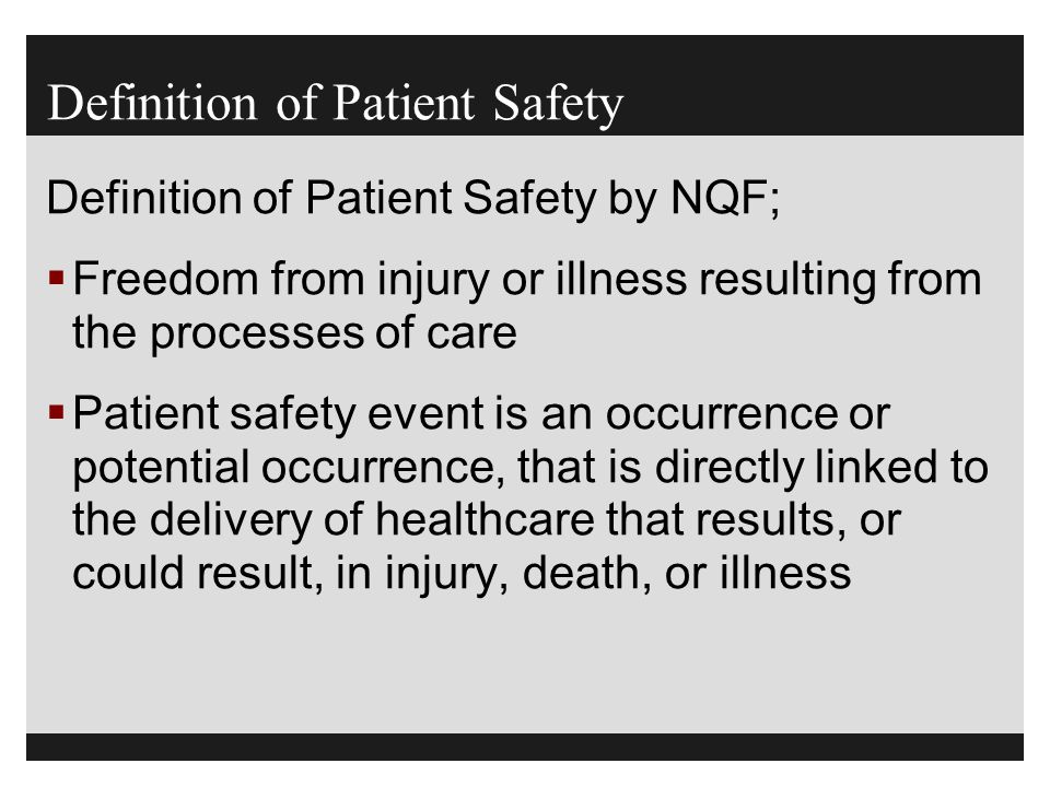 Definition of Patient Safety Definition of Patient Safety by NQF;  Freedom from injury or illness resulting from the processes of care  Patient safe