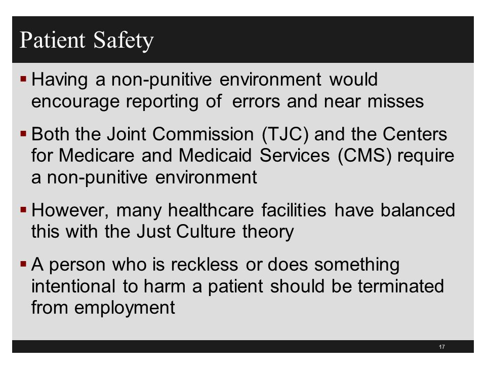 Patient Safety  Having a non-punitive environment would encourage reporting of errors and near misses  Both the Joint Commission (TJC) and the Cente