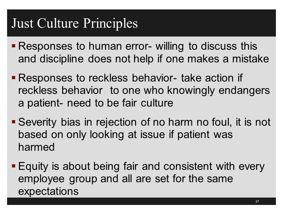 Just Culture Principles  Responses to human error- willing to discuss this and discipline does not help if one makes a mistake  Responses to reckles