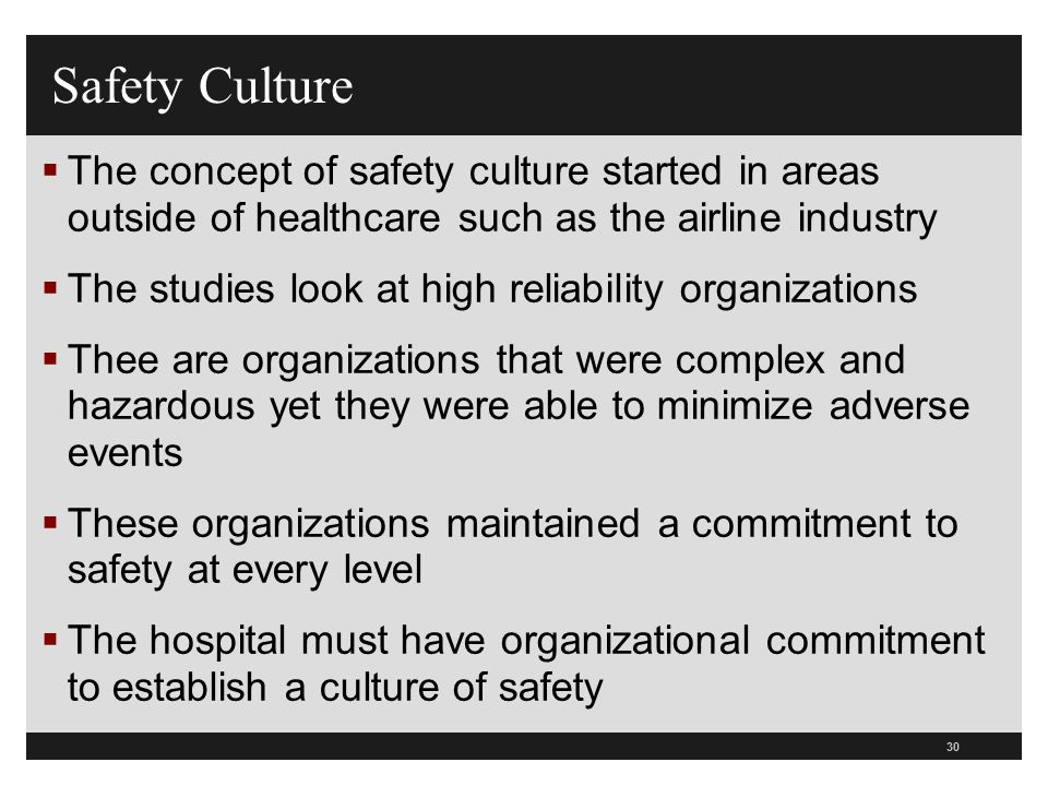 Safety Culture  The concept of safety culture started in areas outside of healthcare such as the airline industry  The studies look at high reliabil