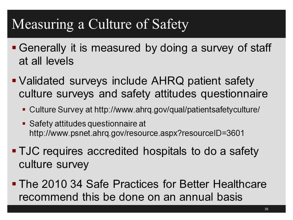 Measuring a Culture of Safety  Generally it is measured by doing a survey of staff at all levels  Validated surveys include AHRQ patient safety cult