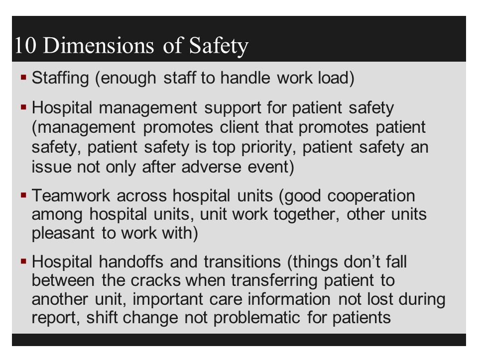 10 Dimensions of Safety  Staffing (enough staff to handle work load)  Hospital management support for patient safety (management promotes client tha