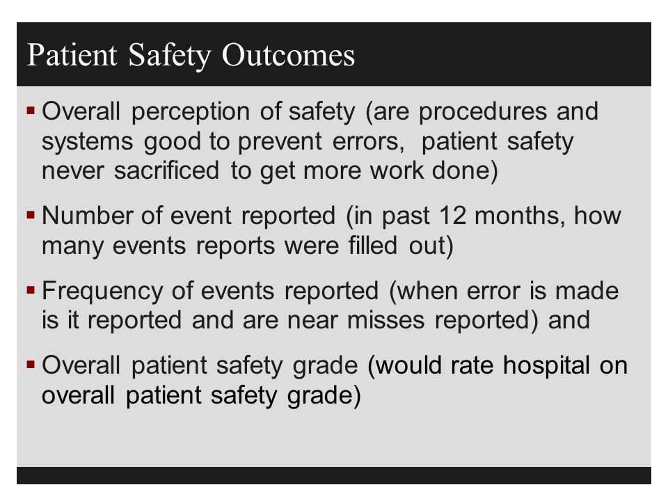 Patient Safety Outcomes  Overall perception of safety (are procedures and systems good to prevent errors, patient safety never sacrificed to get more work done)  Number of event reported (in past 12 months, how many events reports were filled out)  Frequency of events reported (when error is made is it reported and are near misses reported) and  Overall patient safety grade (would rate hospital on overall patient safety grade)