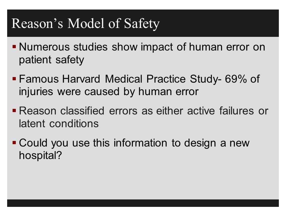 Reason's Model of Safety  Numerous studies show impact of human error on patient safety  Famous Harvard Medical Practice Study- 69% of injuries were