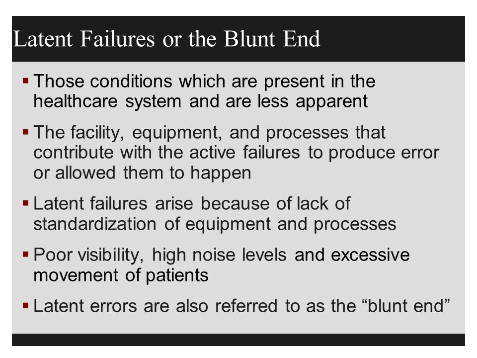 Latent Failures or the Blunt End  Those conditions which are present in the healthcare system and are less apparent  The facility, equipment, and pr
