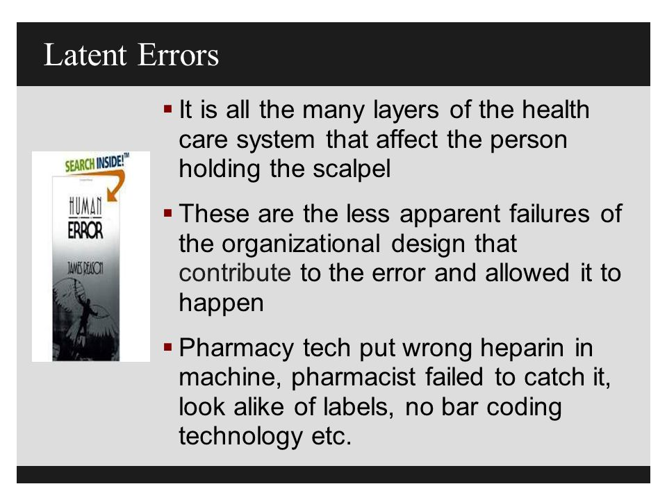 Latent Errors  It is all the many layers of the health care system that affect the person holding the scalpel  These are the less apparent failures of the organizational design that contribute to the error and allowed it to happen  Pharmacy tech put wrong heparin in machine, pharmacist failed to catch it, look alike of labels, no bar coding technology etc.