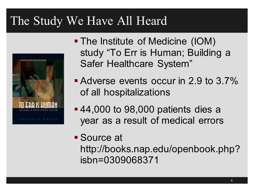 "The Study We Have All Heard  The Institute of Medicine (IOM) study ""To Err is Human; Building a Safer Healthcare System""  Adverse events occur in 2."