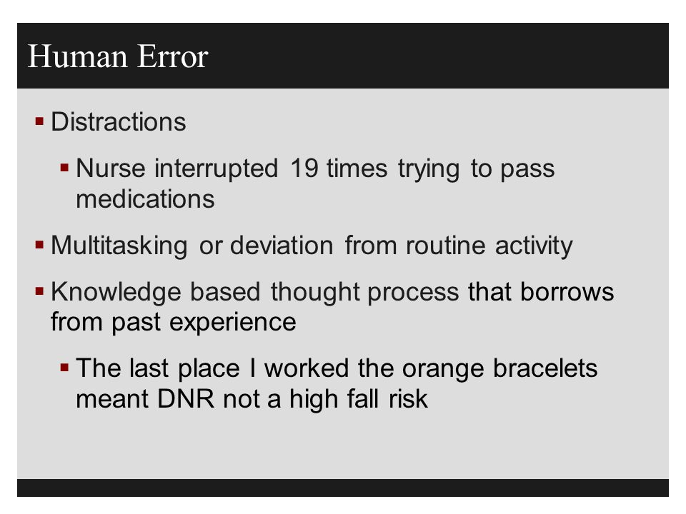 Human Error  Distractions  Nurse interrupted 19 times trying to pass medications  Multitasking or deviation from routine activity  Knowledge based