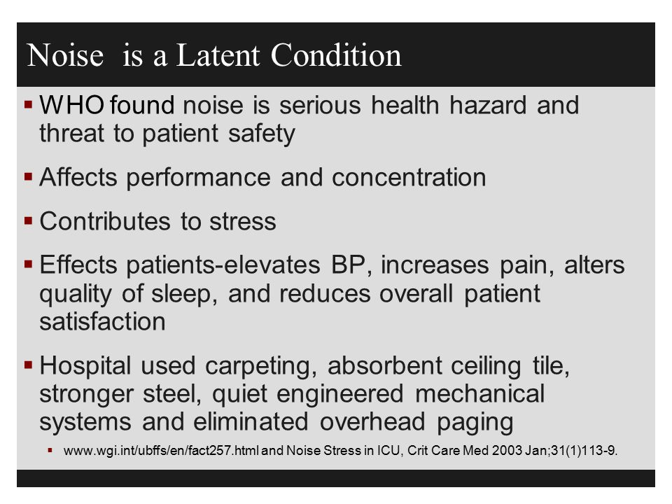 Noise is a Latent Condition  WHO found noise is serious health hazard and threat to patient safety  Affects performance and concentration  Contribu