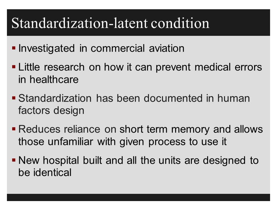 Standardization-latent condition  Investigated in commercial aviation  Little research on how it can prevent medical errors in healthcare  Standard