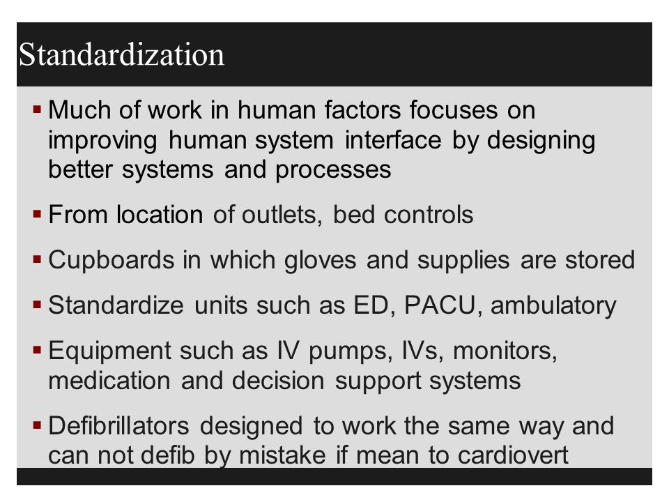 Standardization  Much of work in human factors focuses on improving human system interface by designing better systems and processes  From location