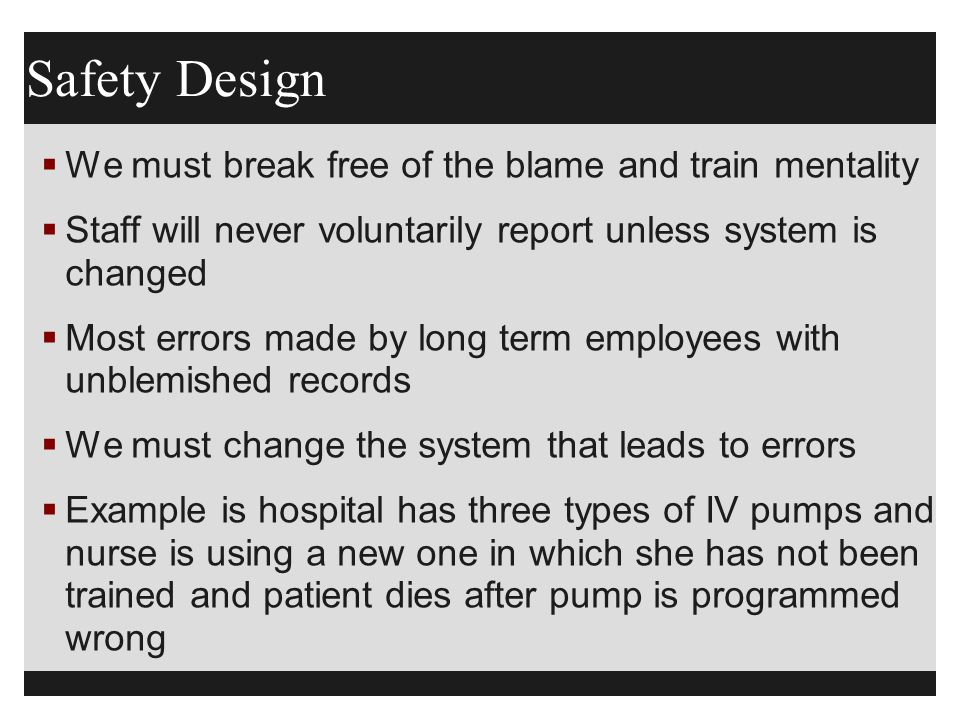 Safety Design  We must break free of the blame and train mentality  Staff will never voluntarily report unless system is changed  Most errors made