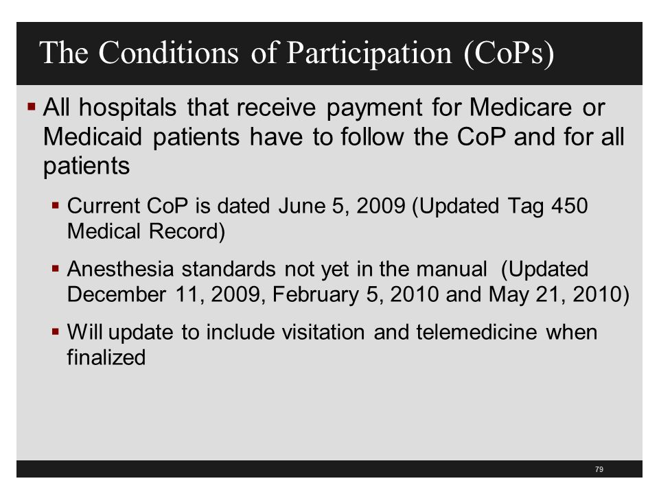 79  All hospitals that receive payment for Medicare or Medicaid patients have to follow the CoP and for all patients  Current CoP is dated June 5, 2