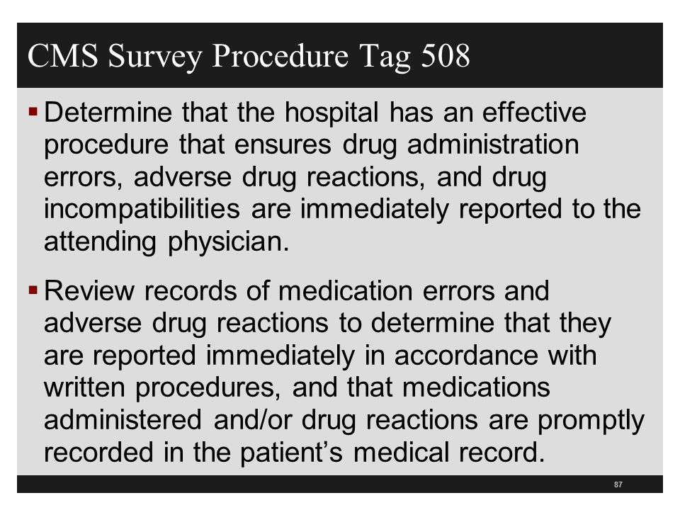 CMS Survey Procedure Tag 508  Determine that the hospital has an effective procedure that ensures drug administration errors, adverse drug reactions, and drug incompatibilities are immediately reported to the attending physician.