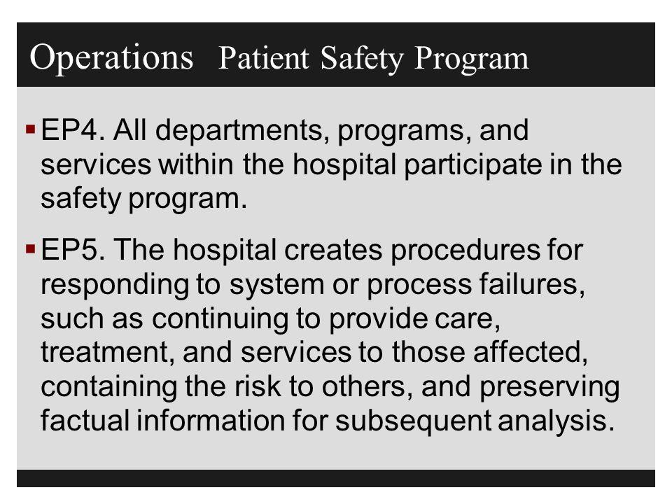 Operations Patient Safety Program  EP4. All departments, programs, and services within the hospital participate in the safety program.  EP5. The hos