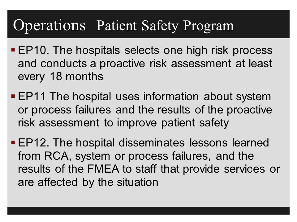 Operations Patient Safety Program  EP10. The hospitals selects one high risk process and conducts a proactive risk assessment at least every 18 month