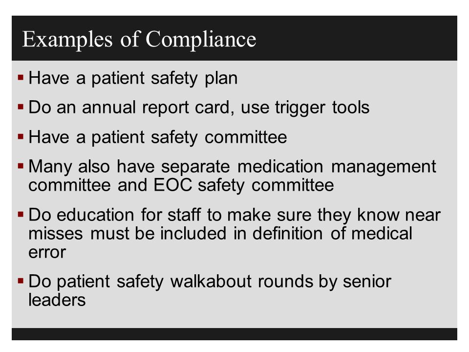 Examples of Compliance  Have a patient safety plan  Do an annual report card, use trigger tools  Have a patient safety committee  Many also have s