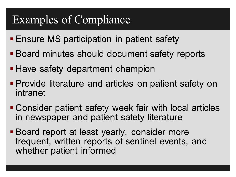 Examples of Compliance  Ensure MS participation in patient safety  Board minutes should document safety reports  Have safety department champion 
