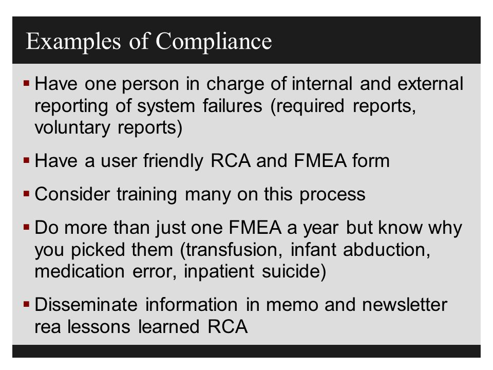 Examples of Compliance  Have one person in charge of internal and external reporting of system failures (required reports, voluntary reports)  Have
