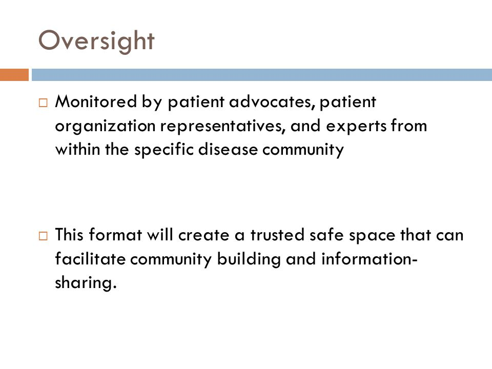 Oversight  Monitored by patient advocates, patient organization representatives, and experts from within the specific disease community  This format will create a trusted safe space that can facilitate community building and information- sharing.