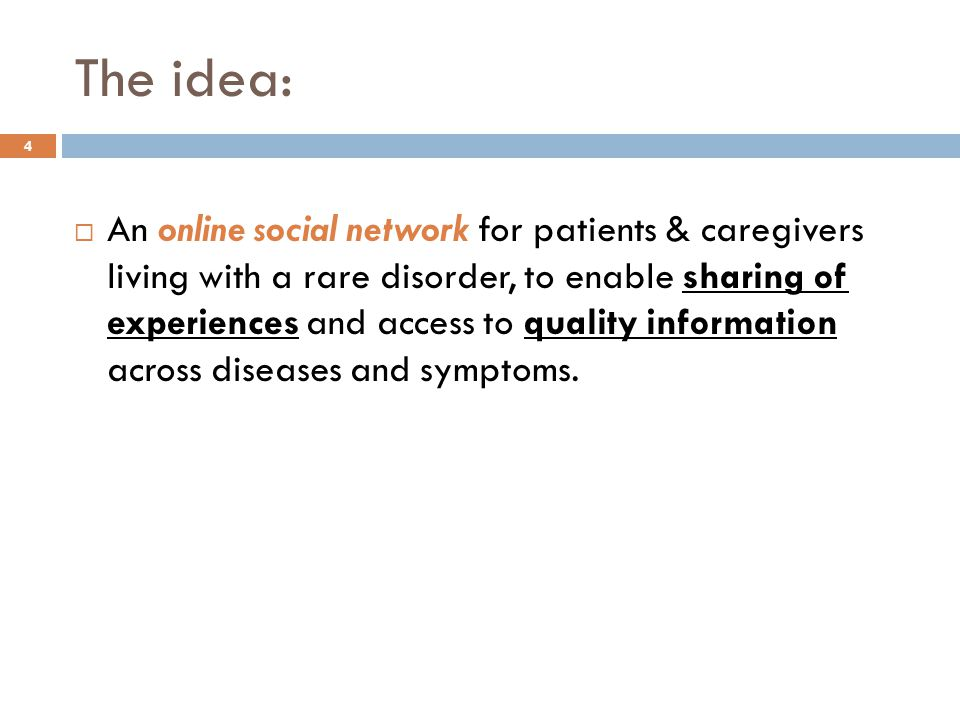 The idea:  An online social network for patients & caregivers living with a rare disorder, to enable sharing of experiences and access to quality information across diseases and symptoms.