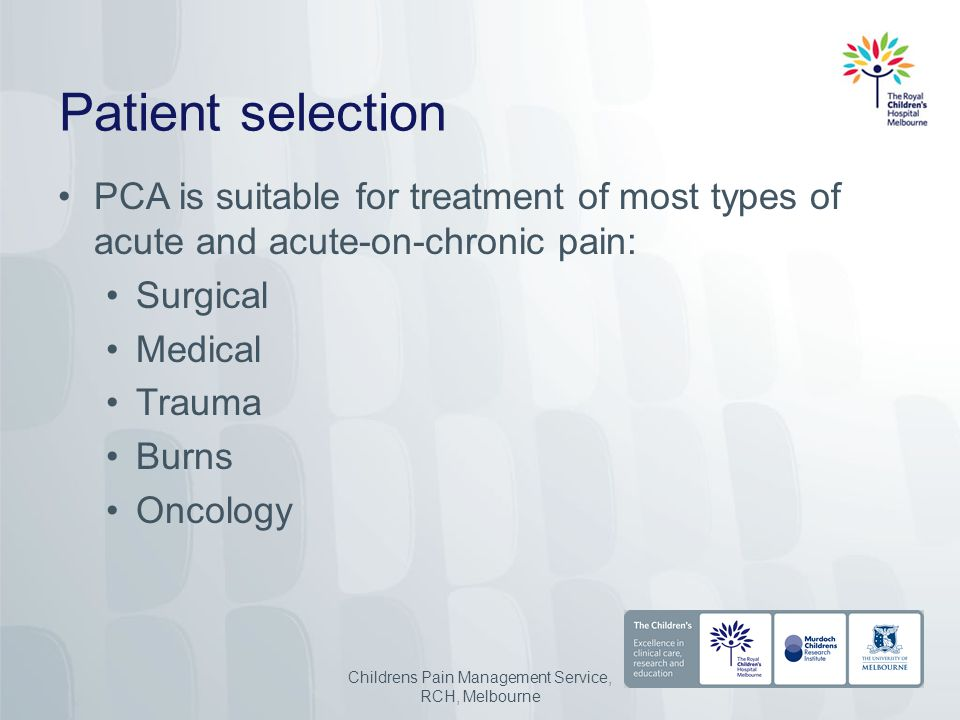 Patient selection PCA is suitable for treatment of most types of acute and acute-on-chronic pain: Surgical Medical Trauma Burns Oncology Childrens Pain Management Service, RCH, Melbourne