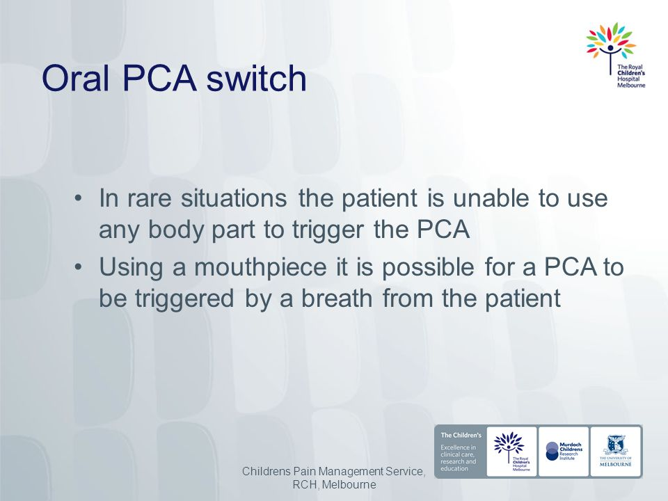 Oral PCA switch In rare situations the patient is unable to use any body part to trigger the PCA Using a mouthpiece it is possible for a PCA to be triggered by a breath from the patient Childrens Pain Management Service, RCH, Melbourne