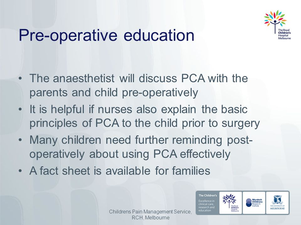 Pre-operative education The anaesthetist will discuss PCA with the parents and child pre-operatively It is helpful if nurses also explain the basic principles of PCA to the child prior to surgery Many children need further reminding post- operatively about using PCA effectively A fact sheet is available for families Childrens Pain Management Service, RCH, Melbourne