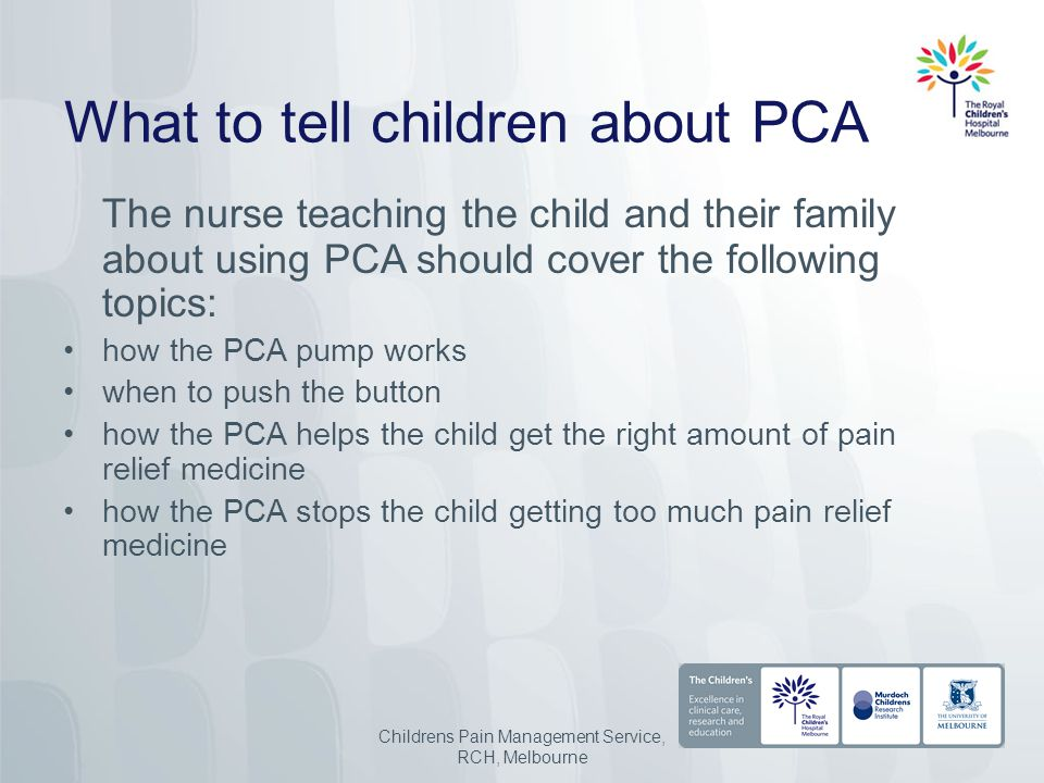 What to tell children about PCA The nurse teaching the child and their family about using PCA should cover the following topics: how the PCA pump works when to push the button how the PCA helps the child get the right amount of pain relief medicine how the PCA stops the child getting too much pain relief medicine Childrens Pain Management Service, RCH, Melbourne