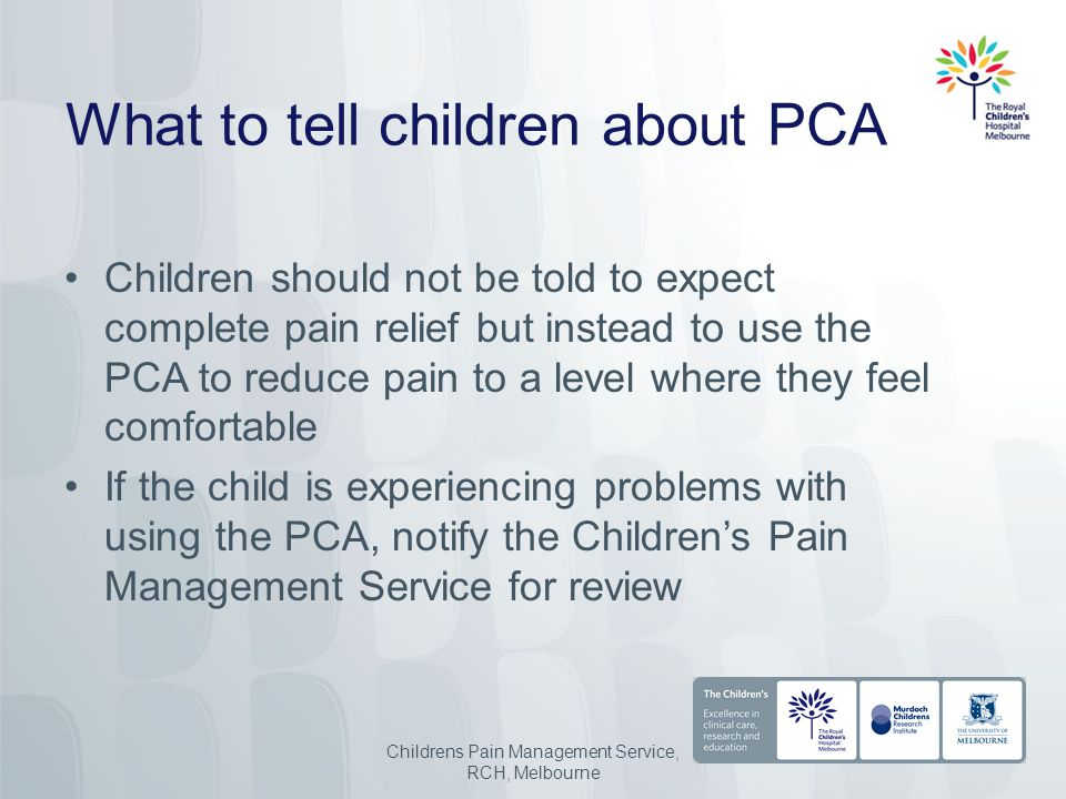 What to tell children about PCA Children should not be told to expect complete pain relief but instead to use the PCA to reduce pain to a level where they feel comfortable If the child is experiencing problems with using the PCA, notify the Children's Pain Management Service for review Childrens Pain Management Service, RCH, Melbourne