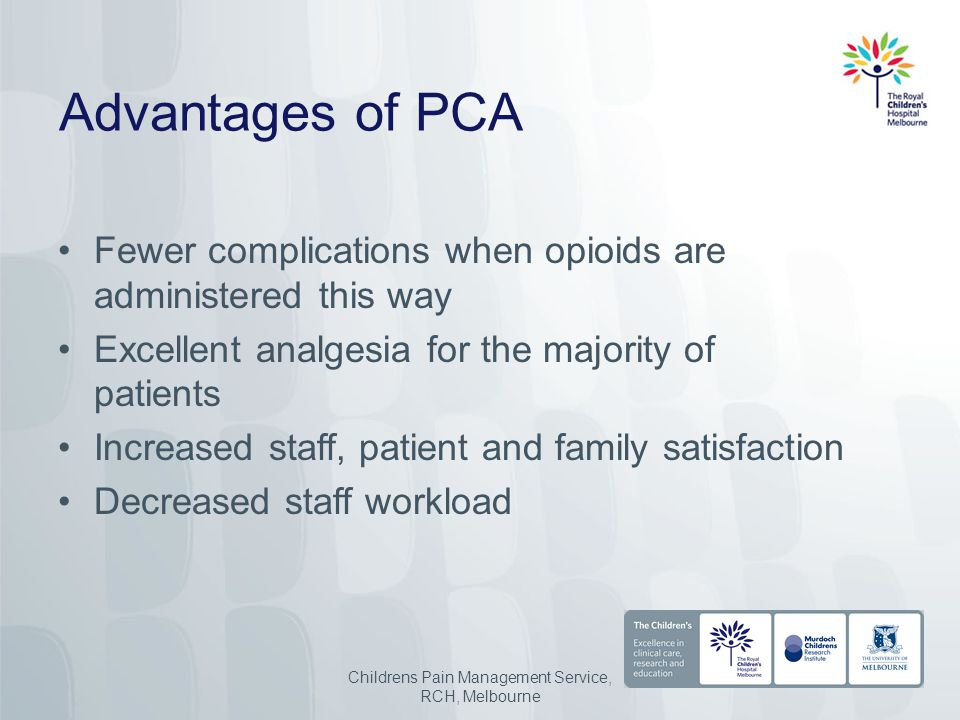 Advantages of PCA Fewer complications when opioids are administered this way Excellent analgesia for the majority of patients Increased staff, patient and family satisfaction Decreased staff workload Childrens Pain Management Service, RCH, Melbourne