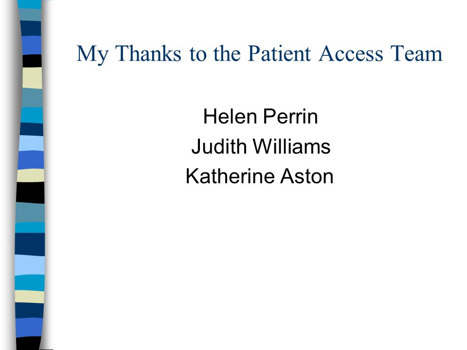 My Thanks to the Patient Access Team Helen Perrin Judith Williams Katherine Aston