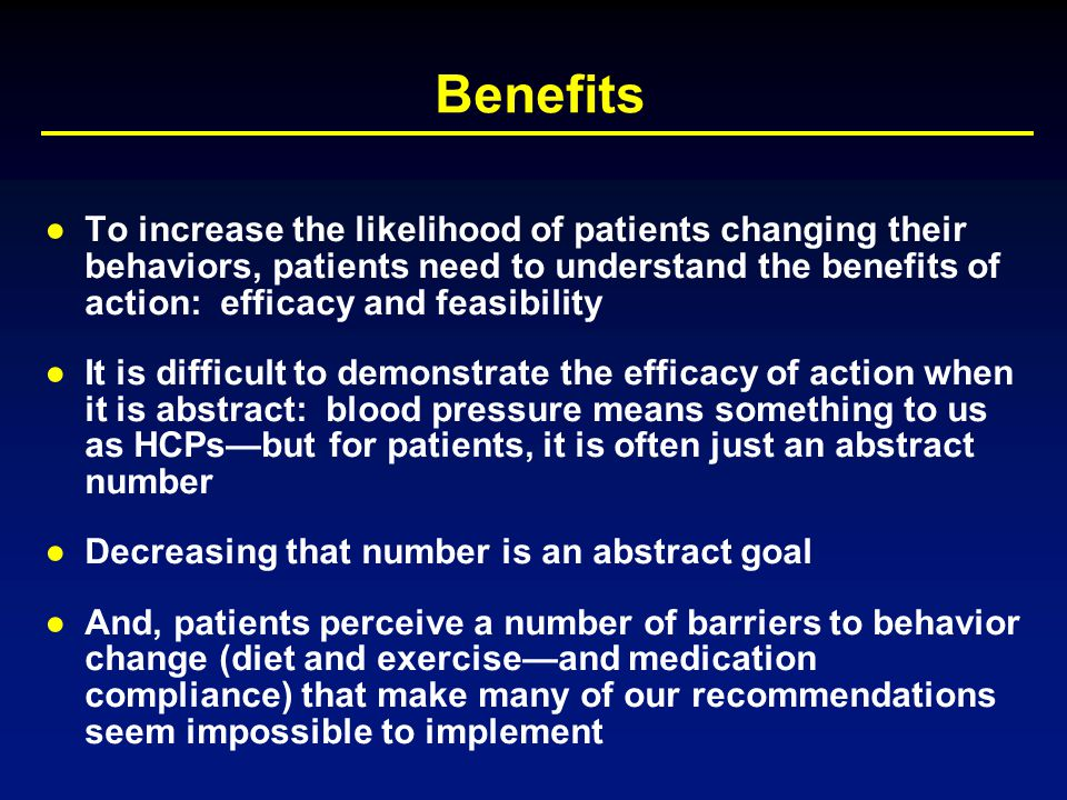 Benefits ●To increase the likelihood of patients changing their behaviors, patients need to understand the benefits of action: efficacy and feasibilit