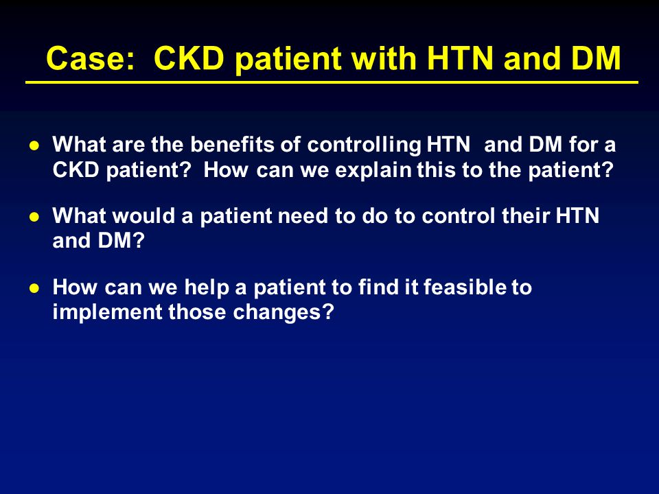Case: CKD patient with HTN and DM ●What are the benefits of controlling HTN and DM for a CKD patient? How can we explain this to the patient? ●What wo