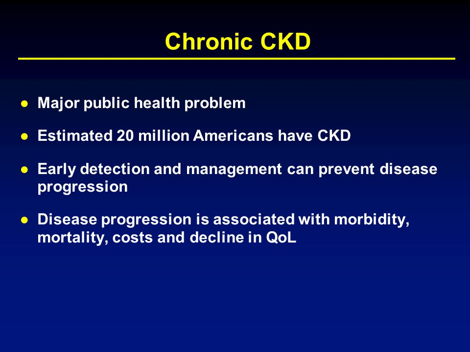 Chronic CKD ●Major public health problem ●Estimated 20 million Americans have CKD ●Early detection and management can prevent disease progression ●Dis