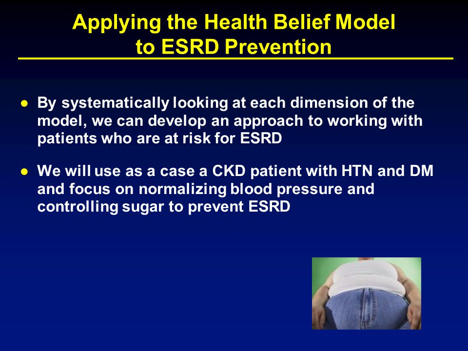 Applying the Health Belief Model to ESRD Prevention ●By systematically looking at each dimension of the model, we can develop an approach to working w