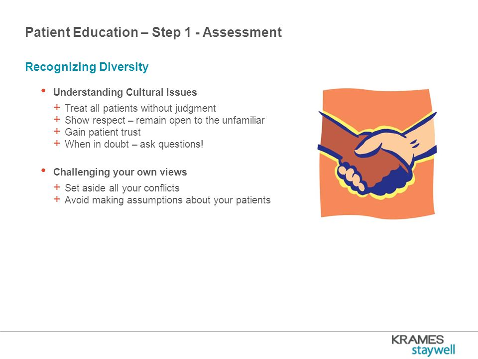 Patient Education – Step 1 - Assessment Understanding Cultural Issues + Treat all patients without judgment + Show respect – remain open to the unfamiliar + Gain patient trust + When in doubt – ask questions.