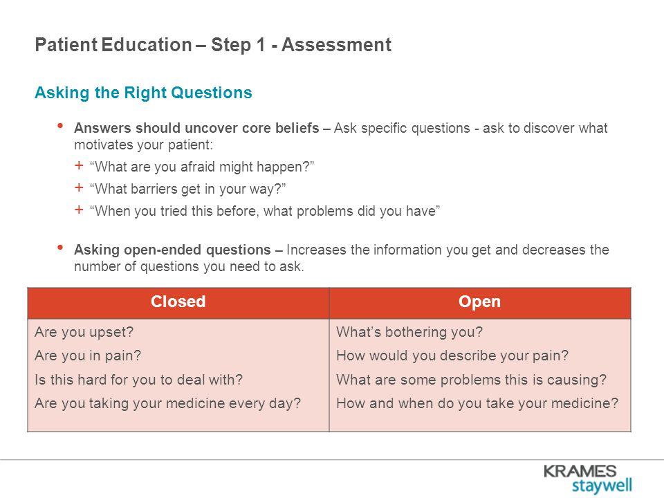 Patient Education – Step 1 - Assessment Answers should uncover core beliefs – Ask specific questions - ask to discover what motivates your patient: + What are you afraid might happen + What barriers get in your way + When you tried this before, what problems did you have Asking open-ended questions – Increases the information you get and decreases the number of questions you need to ask.