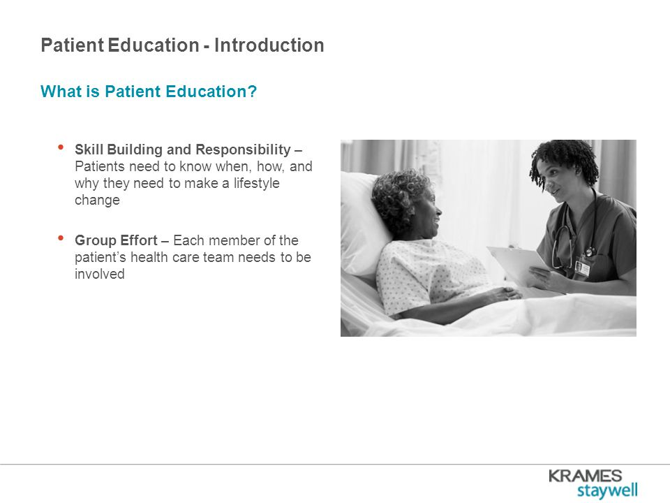 Patient Education - Introduction Skill Building and Responsibility – Patients need to know when, how, and why they need to make a lifestyle change Group Effort – Each member of the patient's health care team needs to be involved What is Patient Education