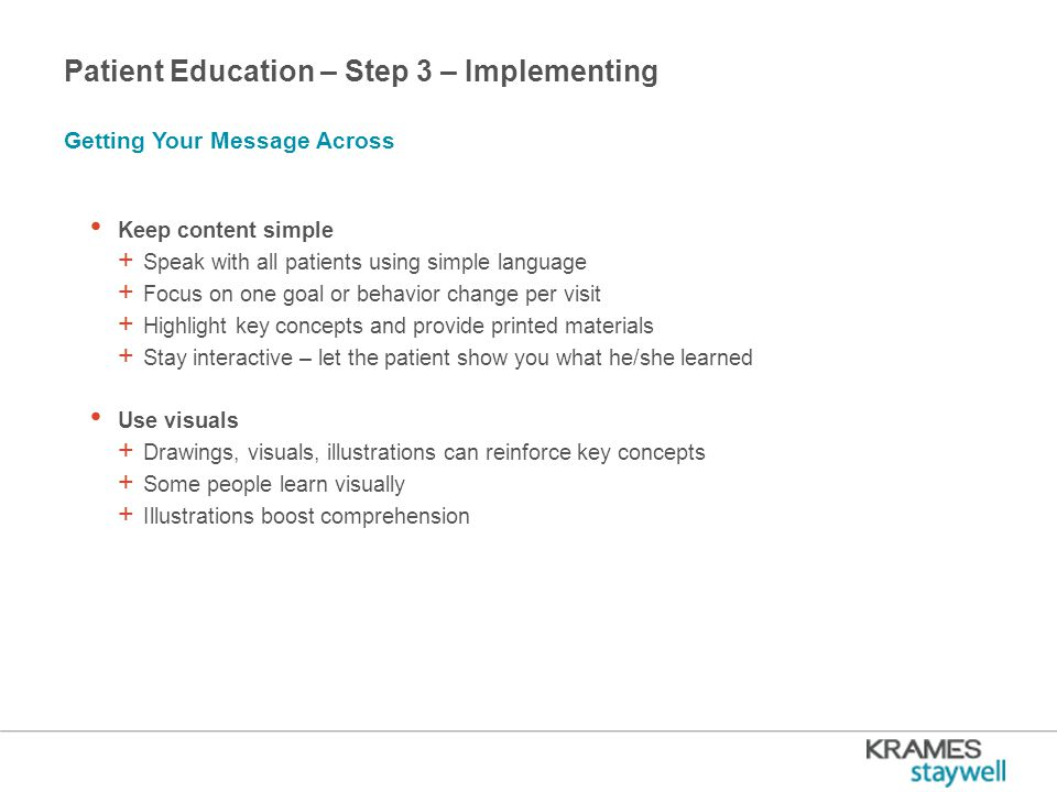 Patient Education – Step 3 – Implementing Keep content simple + Speak with all patients using simple language + Focus on one goal or behavior change per visit + Highlight key concepts and provide printed materials + Stay interactive – let the patient show you what he/she learned Use visuals + Drawings, visuals, illustrations can reinforce key concepts + Some people learn visually + Illustrations boost comprehension Getting Your Message Across