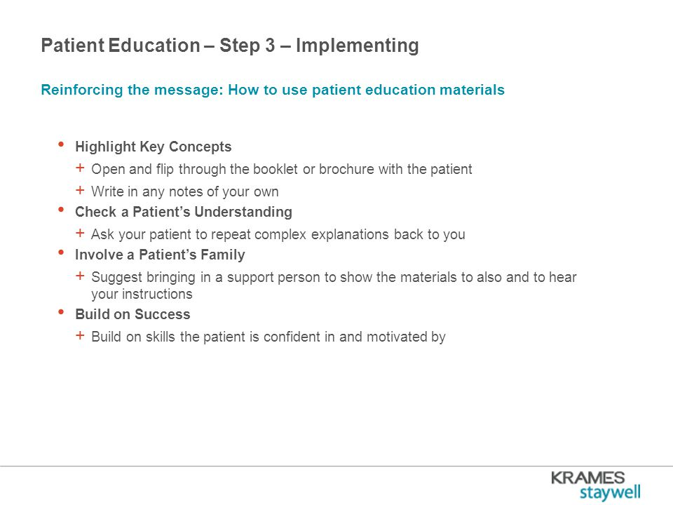 Patient Education – Step 3 – Implementing Highlight Key Concepts + Open and flip through the booklet or brochure with the patient + Write in any notes of your own Check a Patient's Understanding + Ask your patient to repeat complex explanations back to you Involve a Patient's Family + Suggest bringing in a support person to show the materials to also and to hear your instructions Build on Success + Build on skills the patient is confident in and motivated by Reinforcing the message: How to use patient education materials