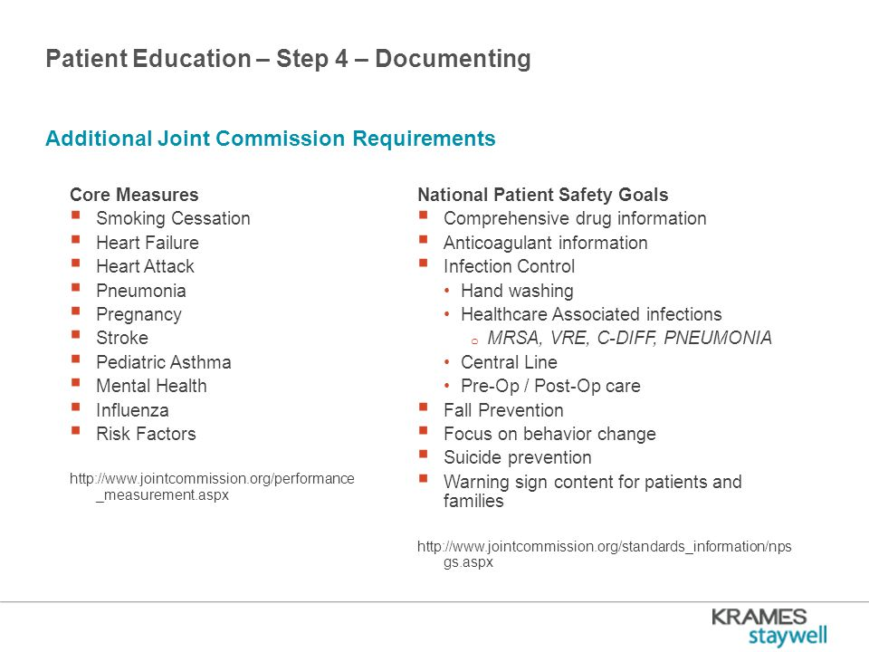 Patient Education – Step 4 – Documenting Additional Joint Commission Requirements Core Measures  Smoking Cessation  Heart Failure  Heart Attack  Pneumonia  Pregnancy  Stroke  Pediatric Asthma  Mental Health  Influenza  Risk Factors http://www.jointcommission.org/performance _measurement.aspx National Patient Safety Goals  Comprehensive drug information  Anticoagulant information  Infection Control Hand washing Healthcare Associated infections o MRSA, VRE, C-DIFF, PNEUMONIA Central Line Pre-Op / Post-Op care  Fall Prevention  Focus on behavior change  Suicide prevention  Warning sign content for patients and families http://www.jointcommission.org/standards_information/nps gs.aspx