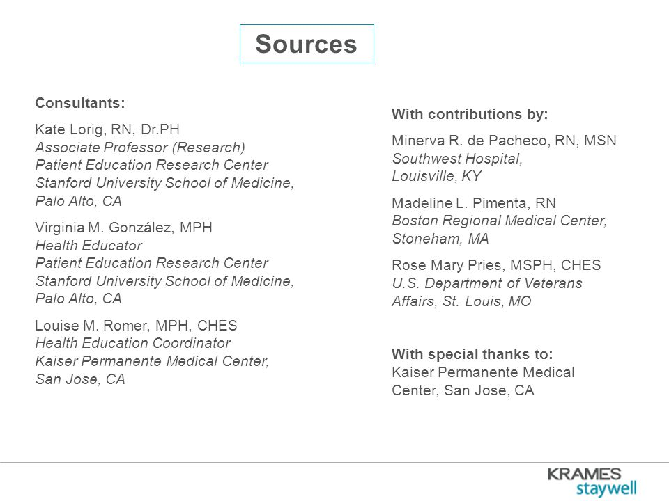 Sources Consultants: Kate Lorig, RN, Dr.PH Associate Professor (Research) Patient Education Research Center Stanford University School of Medicine, Palo Alto, CA Virginia M.