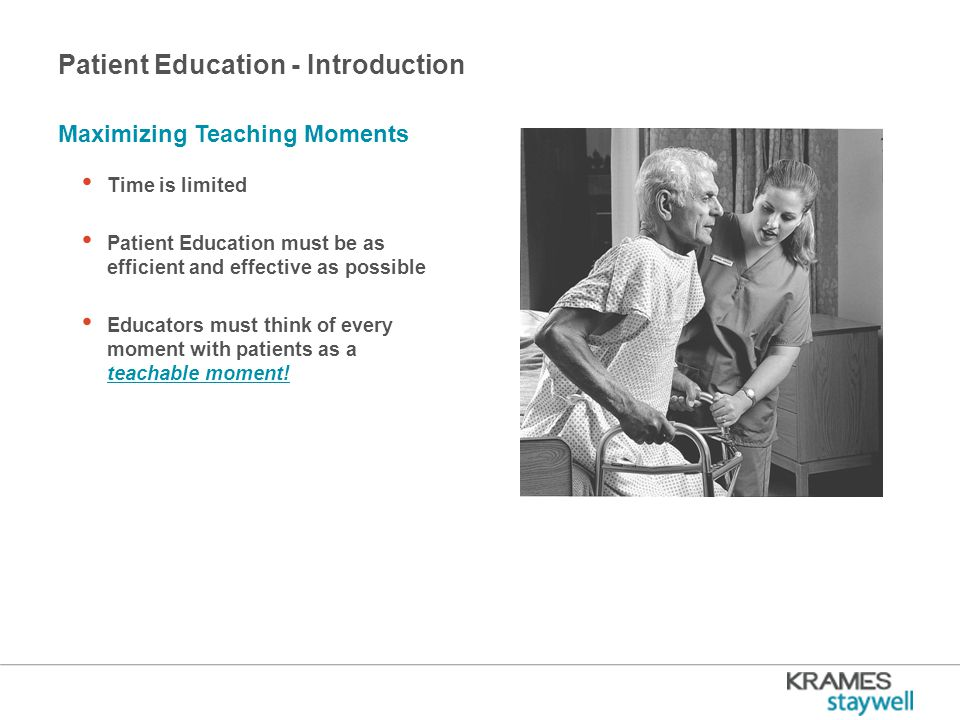 Patient Education - Introduction Time is limited Patient Education must be as efficient and effective as possible Educators must think of every moment with patients as a teachable moment.