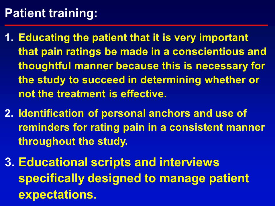 Patient training: 1.Educating the patient that it is very important that pain ratings be made in a conscientious and thoughtful manner because this is necessary for the study to succeed in determining whether or not the treatment is effective.