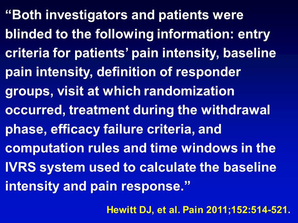 Both investigators and patients were blinded to the following information: entry criteria for patients' pain intensity, baseline pain intensity, definition of responder groups, visit at which randomization occurred, treatment during the withdrawal phase, efficacy failure criteria, and computation rules and time windows in the IVRS system used to calculate the baseline intensity and pain response. Hewitt DJ, et al.