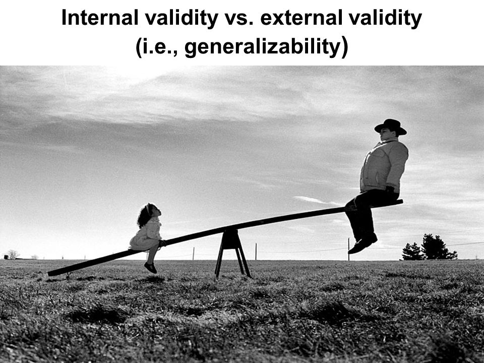 Internal validity vs. external validity (i.e., generalizability )
